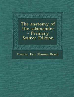 The anatomy of the salamander - Primary Source Edition by Eric Thomas Brazil Francis