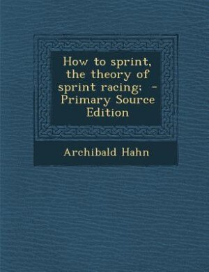 How to sprint, the theory of sprint racing;  - Primary Source Edition by Archibald Hahn