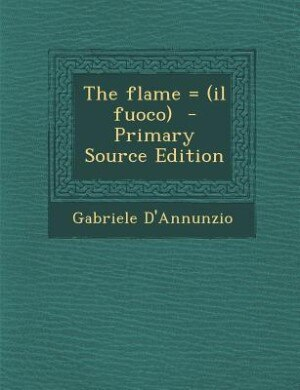 The flame = (il fuoco)  - Primary Source Edition by Gabriele D'Annunzio