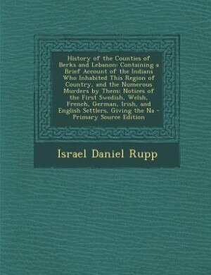 History of the Counties of Berks and Lebanon: Containing a Brief Account of the Indians Who Inhabited This Region of Country, and the Numerous Mu by Israel Daniel Rupp
