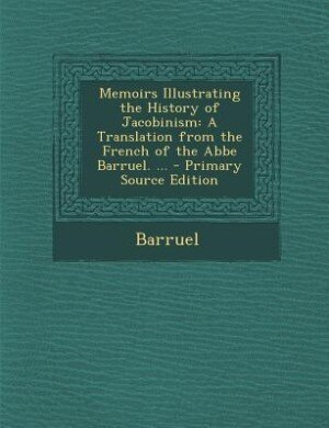 Memoirs Illustrating the History of Jacobinism: A Translation from the French of the Abbe Barruel. ... - Primary Source Edition by Barruel