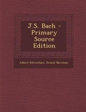 J.S. Bach - Primary Source Edition by Albert Schweitzer