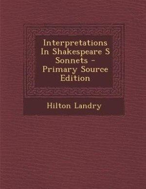 Interpretations In Shakespeare S Sonnets - Primary Source Edition de Hilton Landry