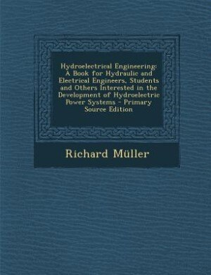 Hydroelectrical Engineering: A Book for Hydraulic and Electrical Engineers, Students and Others Interested in the Development of by Richard Müller
