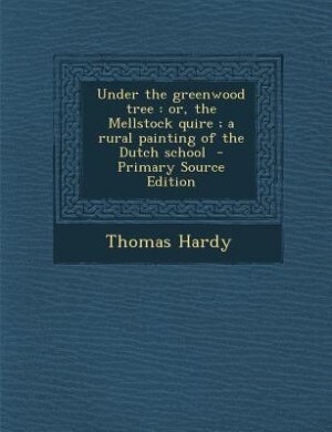 Under the greenwood tree: or, the Mellstock quire ; a rural painting of the Dutch school  - Primary Source Edition by Thomas Hardy