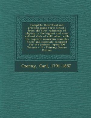 Complete theoretical and practical piano forte school: from the first rudiments of playing to the highest and most refined state of cultivation with t by Czerny Carl 1791-1857