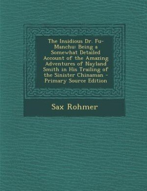The Insidious Dr. Fu-Manchu: Being a Somewhat Detailed Account of the Amazing Adventures of Nayland Smith in His Trailing of the by Sax Rohmer