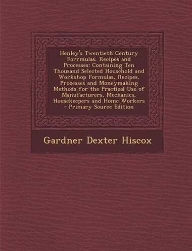 Henley's Twentieth Century Forrmulas, Recipes and Processes: Containing Ten Thousand Selected Household and Workshop Formulas, Recipes, Processes and  by Gardner Dexter Hiscox