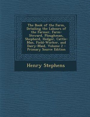 The Book of the Farm, Detailing the Labours of the Farmer, Farm-Steward, Ploughman, Shepherd, Hedger, Cattle-Man, Field-Worker, and Dairy-Maid, Volume by Henry Stephens