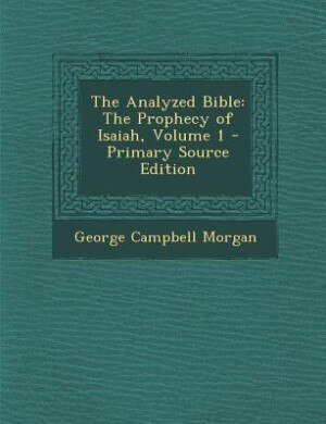 The Analyzed Bible: The Prophecy of Isaiah, Volume 1 - Primary Source Edition by George Campbell Morgan