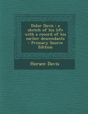 Dolor Davis: a sketch of his life with a record of his earlier descendants  - Primary Source Edition by Horace Davis