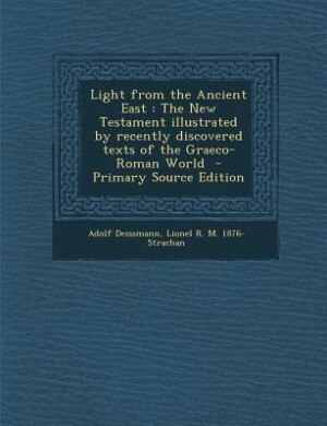 Light from the Ancient East: The New Testament illustrated by recently discovered texts of the Graeco-Roman World  - Primary Sou by Adolf Deissmann