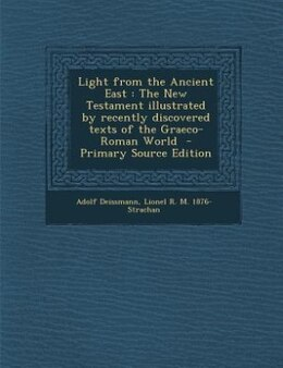 Book Light from the Ancient East: The New Testament illustrated by recently discovered texts of the… by Adolf Deissmann