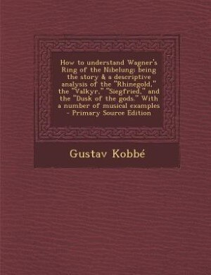 """How to understand Wagner's Ring of the Nibelung; being the story & a descriptive analysis of the """"Rhinegold,"""" the """"Valkyr,"""" """"Siegfried,"""" and the """"Dusk by Gustav Kobbé"""