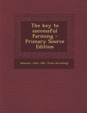 The key to successful farming - Primary Source Edition by John Kasmeier