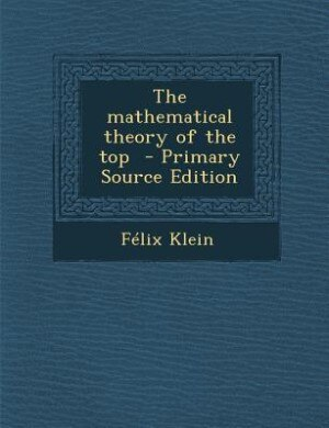 The mathematical theory of the top  - Primary Source Edition by Félix Klein