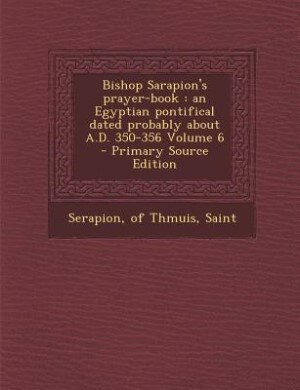 Bishop Sarapion's prayer-book: an Egyptian pontifical dated probably about A.D. 350-356 Volume 6 - Primary Source Edition by of Thmuis Saint Serapion