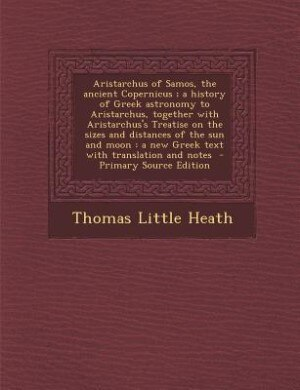 Aristarchus of Samos, the ancient Copernicus ; a history of Greek astronomy to Aristarchus, together with Aristarchus's Treatise on the sizes and dist by Thomas Little Heath