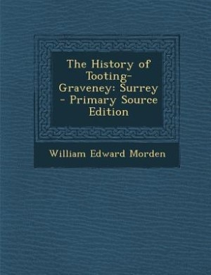 The History of Tooting-Graveney: Surrey - Primary Source Edition by William Edward Morden