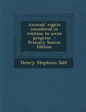Animals' rights considered in relation to social progress  - Primary Source Edition by Henry Stephens Salt