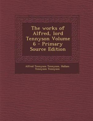 The works of Alfred, lord Tennyson Volume 6 - Primary Source Edition by Alfred Tennyson Tennyson