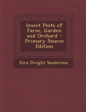 Insect Pests of Farm, Garden and Orchard - Primary Source Edition by Ezra Dwight Sanderson