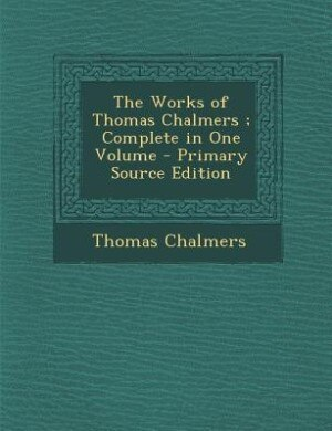 The Works of Thomas Chalmers ; Complete in One Volume - Primary Source Edition by Thomas Chalmers