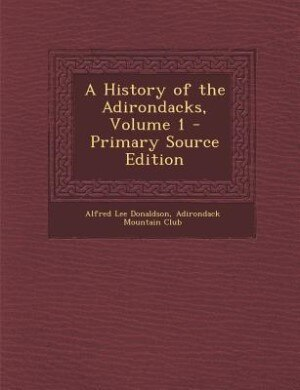 A History of the Adirondacks, Volume 1 - Primary Source Edition by Alfred Lee Donaldson