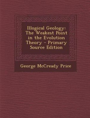 Illogical Geology: The Weakest Point in the Evolution Theory - Primary Source Edition by George McCready Price