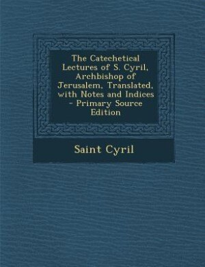 The Catechetical Lectures of S. Cyril, Archbishop of Jerusalem, Translated, with Notes and Indices - Primary Source Edition by Saint Cyril