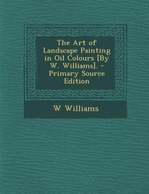 The Art of Landscape Painting in Oil Colours [By W. Williams]. - Primary Source Edition by W Williams