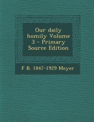 Our daily homily Volume 3 - Primary Source Edition by F B. 1847-1929 Meyer