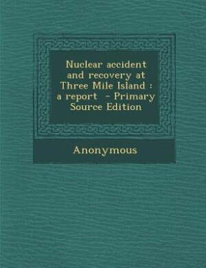 Nuclear accident and recovery at Three Mile Island: a report  - Primary Source Edition by United States. Congress. Senate. Committ