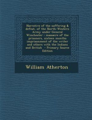 Narrative of the suffering & defeat, of the North-Western Army under General Winchester: massacre of the prisoners, sixteen months imprisonment of the by William Atherton