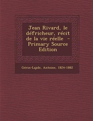 Jean Rivard, le défricheur, récit de la vie réelle  - Primary Source Edition by Gérin-Lajole Antoine 1824-1882