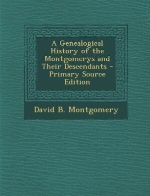 A Genealogical History of the Montgomerys and Their Descendants by David B. Montgomery