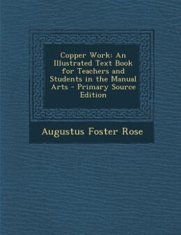 Book Copper Work: An Illustrated Text Book for Teachers and Students in the Manual Arts - Primary Source… by Augustus Foster Rose