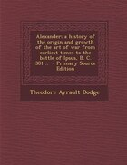 Alexander; a history of the origin and growth of the art of war from earliest times to the battle…
