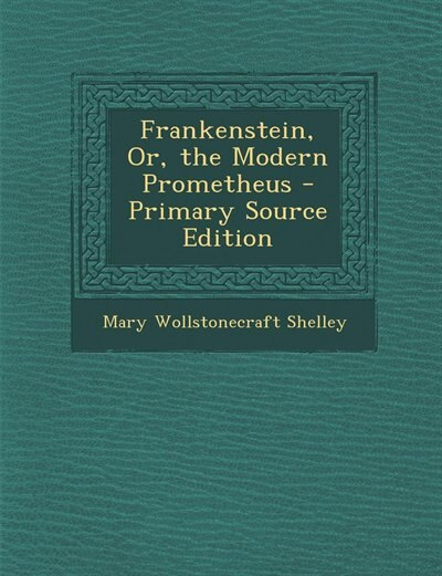 Frankenstein, Or, the Modern Prometheus - Primary Source Edition by Mary Wollstonecraft Shelley