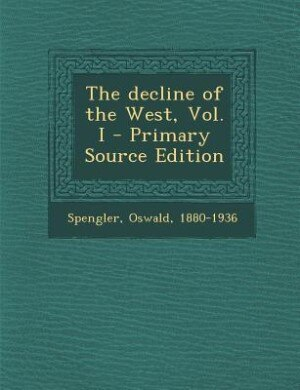 The decline of the West, Vol. I by Oswald Spengler