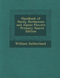Handbook of Hardy Herbaceous and Alpine Flowers - Primary Source Edition