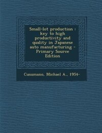 Small-lot production: key to high productivity and quality in Japanese auto manufacturing - Primary…