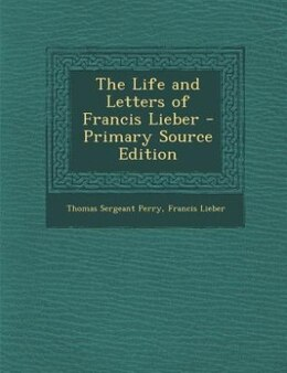Book The Life and Letters of Francis Lieber - Primary Source Edition by Thomas Sergeant Perry