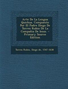 Arte De La Lengua Quichua. Compuesto Por El Padre Diego De Torres Rubio De La Compañia De Iesus. - Primary Source Edition