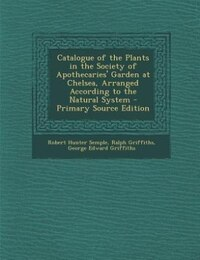 Catalogue of the Plants in the Society of Apothecaries' Garden at Chelsea, Arranged According to…