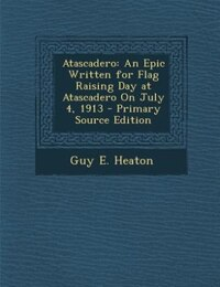 Atascadero: An Epic Written for Flag Raising Day at Atascadero On July 4, 1913 - Primary Source…