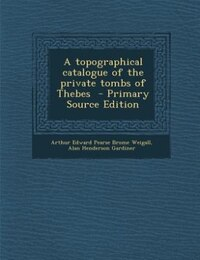 A topographical catalogue of the private tombs of Thebes  - Primary Source Edition