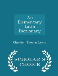 An Elementary Latin Dictionary - Scholar's Choice Edition