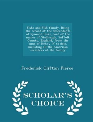 Fiske and Fisk family. Being the record of the descendants of Symond Fiske, lord of the manor of Stadhaugh, Suffolk County, England, from the time of Henry IV to date, including all the American members of the family  - Scholar's Choice Edition by Frederick Clifton Pierce