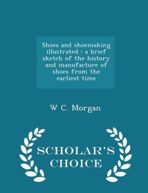 Shoes and shoemaking illustrated: a brief sketch of the history and  manufacture of shoes from the earliest time - Scholar's Choice E